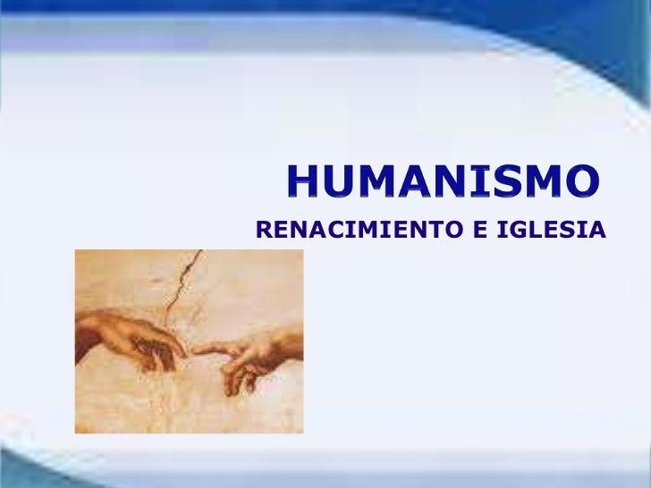 HUMANISMO <br />RENACIMIENTO E IGLESIA<br />