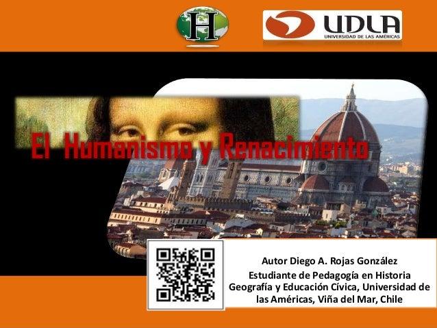 El Humanismo y Renacimiento  Autor Diego A. Rojas González Estudiante de Pedagogía en Historia Geografía y Educación Cívic...
