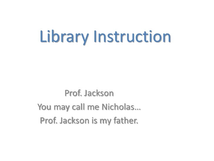 Library Instruction        Prof. JacksonYou may call me Nicholas… Prof. Jackson is my father.