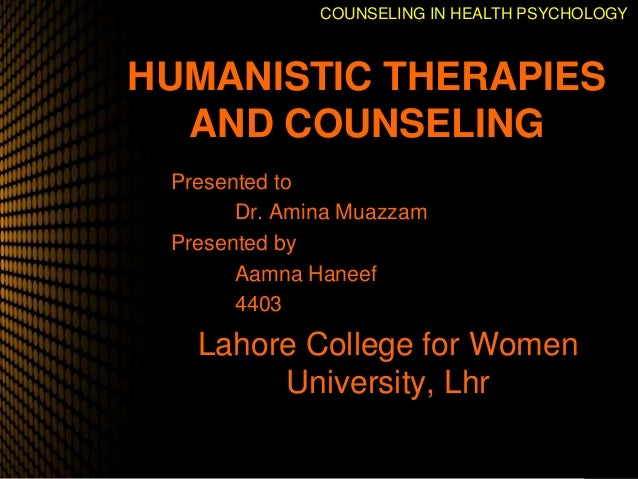 HUMANISTIC THERAPIESAND COUNSELINGPresented toDr. Amina MuazzamPresented byAamna Haneef4403Lahore College for WomenUnivers...