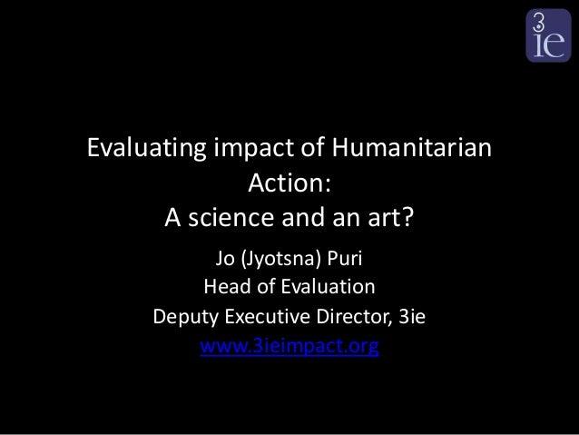 Evaluating impact of Humanitarian             Action:      A science and an art?           Jo (Jyotsna) Puri         Head ...