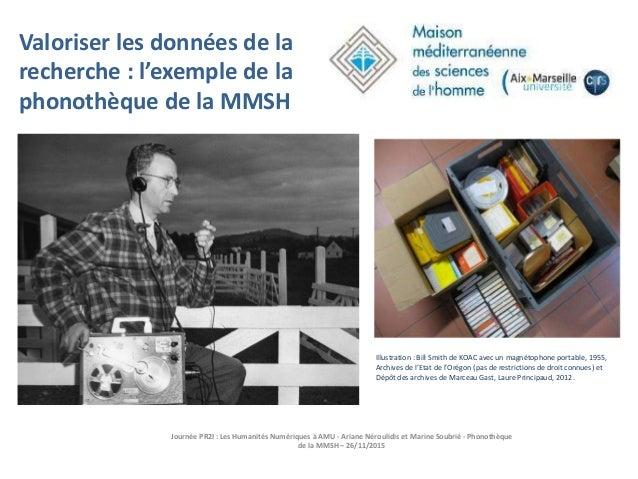 Journée PR2I : Les Humanités Numériques à AMU - Ariane Néroulidis et Marine Soubrié - Phonothèque de la MMSH – 26/11/2015 ...