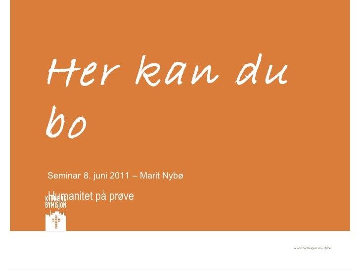 Her kan du bo   Humanitet på prøve www.bymisjon.no/Bybo  Seminar 8. juni 2011 – Marit Nybø