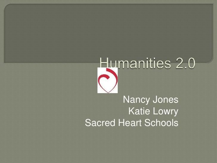 Humanities 2.0<br />Nancy Jones<br />Katie Lowry<br />Sacred Heart Schools<br />