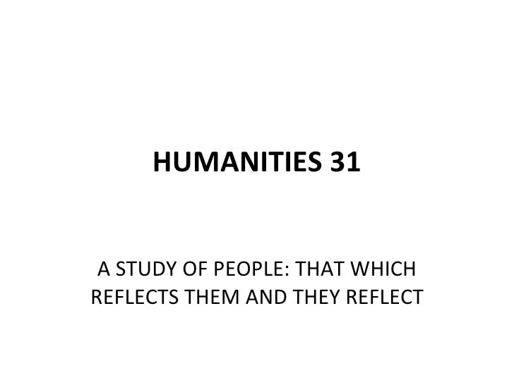 HUMANITIES 31 A STUDY OF PEOPLE: THAT WHICH REFLECTS THEM AND THEY REFLECT