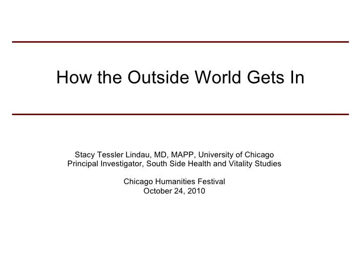 How the Outside World Gets In Stacy Tessler Lindau, MD, MAPP, University of Chicago Principal Investigator, South Side Hea...