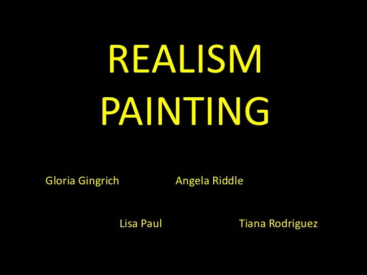 REALISMPAINTING<br />Gloria Gingrich<br />Angela Riddle<br />Lisa Paul<br />Tiana Rodriguez<br />