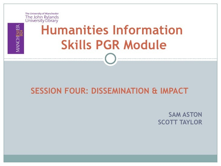 SESSION FOUR: DISSEMINATION & IMPACT SAM ASTON SCOTT TAYLOR Humanities Information  Skills PGR Module