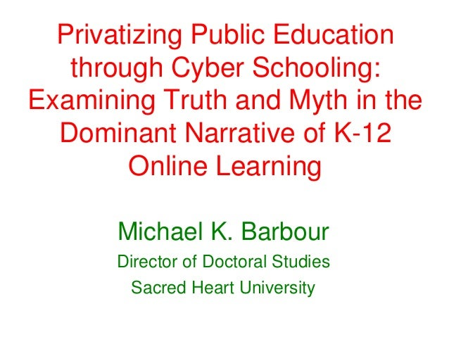WSU Humanities Fall Symposia 2013 - Privatizing Public Education Through Cyber Schooling: Examining Truth And Myth In The Dominant Narrative of K-12 Online Learning