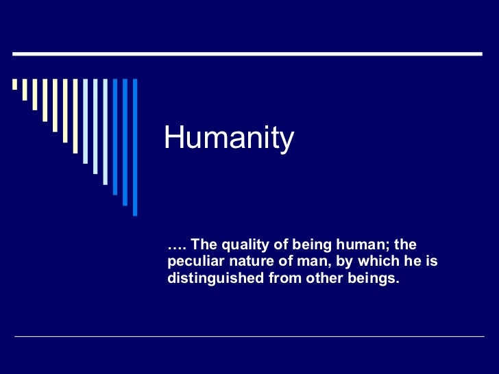 Humanity … . The quality of being human; the peculiar nature of man, by which he is distinguished from other beings.