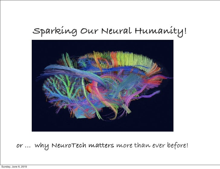 Sparking Our Neural Humanity!                or ... why NeuroTech matters more than ever before!  Sunday, June 6, 2010