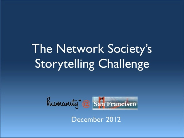 The Network Society's Storytelling Challenge - Humanity+ @ San Francisco