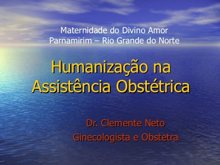 Humanização na Assistência Obstétrica Dr. Clemente Neto Ginecologista e Obstetra Maternidade do Divino Amor Parnamirim – R...