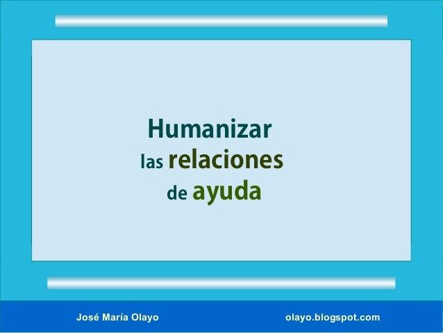 Humanizar las relaciones de ayuda  José María Olayo  olayo.blogspot.com