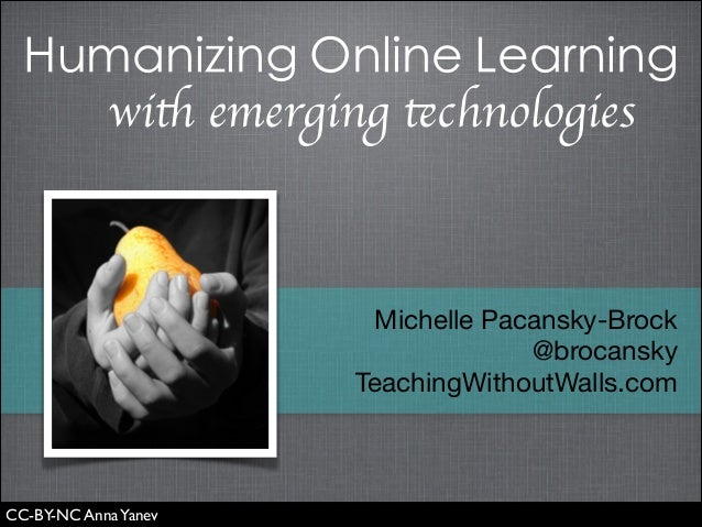 Humanizing Online Learning with emerging technologies  Michelle Pacansky-Brock  @brocansky  TeachingWithoutWalls.com  CC-B...