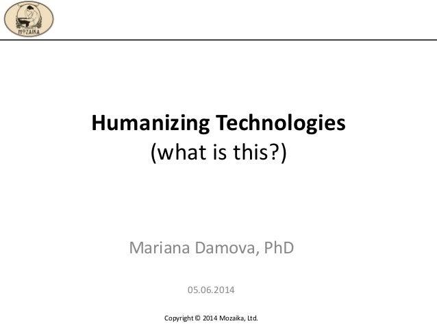 Humanizing Technologies (what is this?) Mariana Damova, PhD 05.06.2014 Copyright © 2014 Mozaika, Ltd.