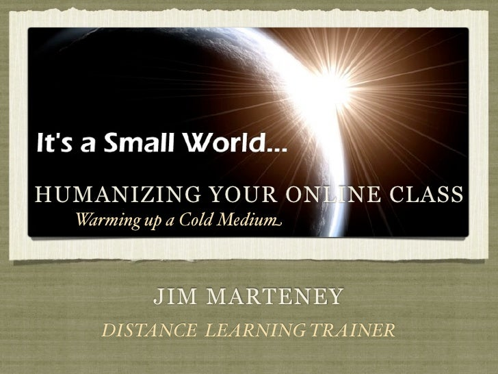 HUMANIZING YOUR ONLINE CLASS  Warming up a Cold Medium           JIM MARTENEY     DISTANCE LEARNING TRAINER