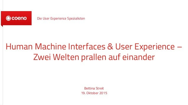 Human Machine Interfaces & User Experience – Zwei Welten prallen auf einander Bettina Streit 19. Oktober 2015 Die User Exp...