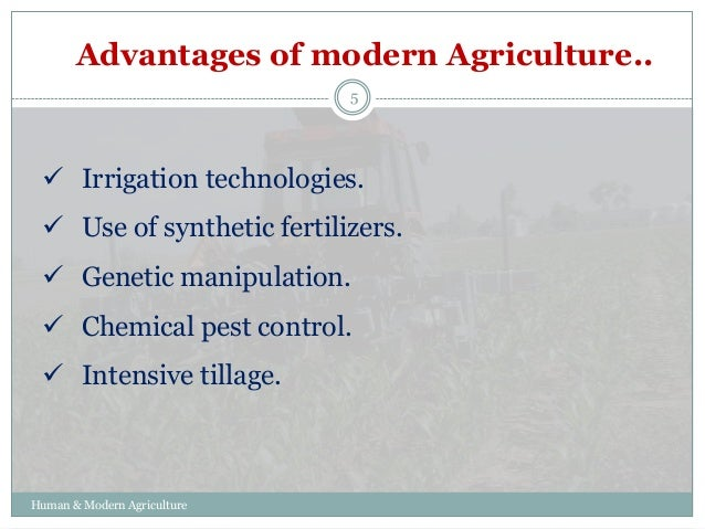 advantages of modern agriculture Modern agriculture may create substantial environmental effects, such as adding toxins and pesticides to water that leaches into rivers, lakes and the atmosphere although such modern products are used to benefit crop production, they come at the cost of negative impact on the environment modern.