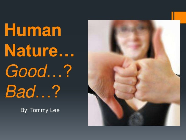 HumanNature…Good…?Bad…? By: Tommy Lee