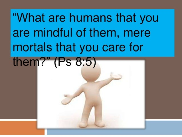 """What are humans that youare mindful of them, meremortals that you care forthem?"" (Ps 8:5)"
