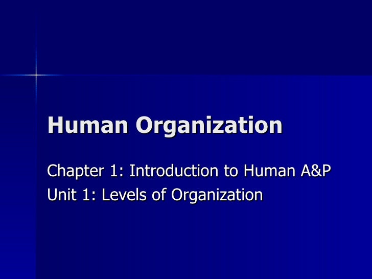 Human Organization Chapter 1: Introduction to Human A&P Unit 1: Levels of Organization