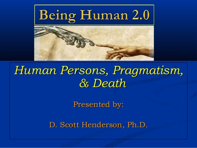 Human Persons, Pragmatism,Human Persons, Pragmatism, & Death& Death Presented by:Presented by: D. Scott Henderson, Ph.D.D....