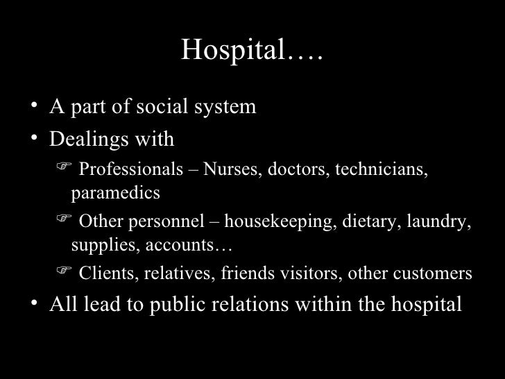 Hospital…. <ul><li>A part of social system </li></ul><ul><li>Dealings with  </li></ul><ul><ul><li>Professionals – Nurses, ...