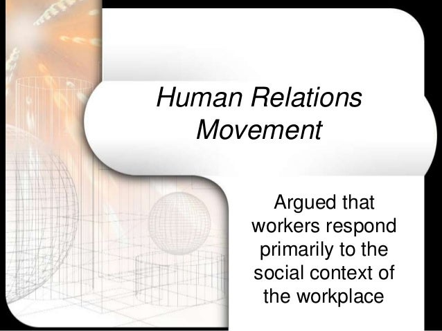 human relations theory Elton mayo: hawthorne studies where classical theorists were concerned with structure and mechanics of organisations, the theorists of human relations were, understandably, concerned with the human factors the foci of human relations theory is on motivation, group motivation and leadership at the centre of these foci.