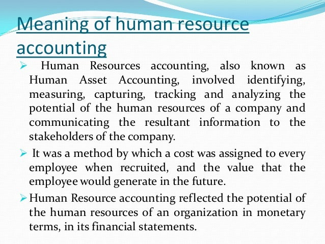 Meaning of human resourceaccounting Human Resources accounting, also known asHuman Asset Accounting, involved identifying...