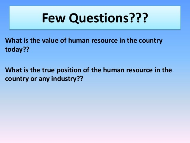 Few Questions??? What is the value of human resource in the country today?? What is the true position of the human resourc...