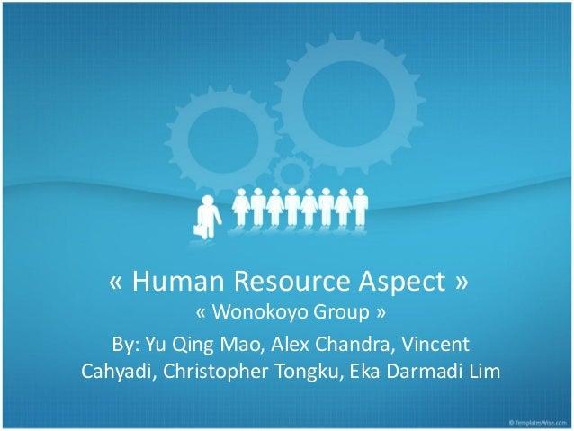 « Human Resource Aspect » « Wonokoyo Group » By: Yu Qing Mao, Alex Chandra, Vincent Cahyadi, Christopher Tongku, Eka Darma...