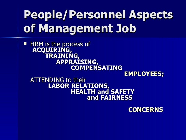 People/Personnel Aspects of Management Job <ul><li>HRM is the process of    ACQUIRING,    TRAINING,    APPRAISING,   COMPE...