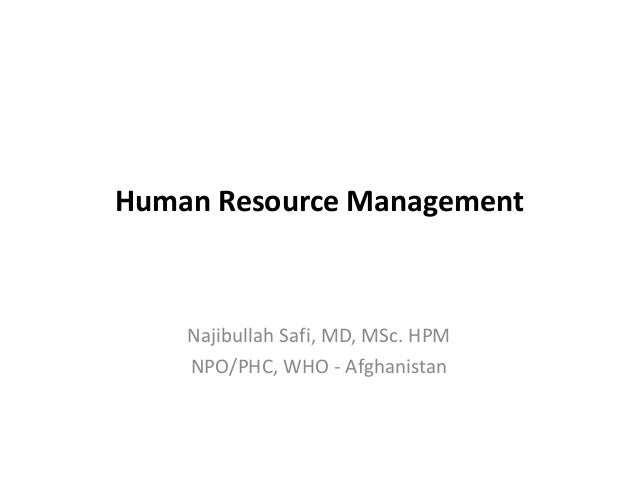 Human Resource Management  Najibullah Safi, MD, MSc. HPM NPO/PHC, WHO - Afghanistan
