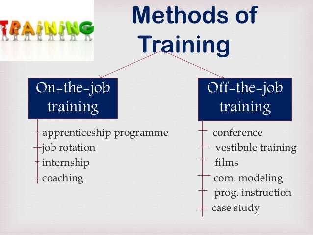 Job Training Methods Methods of Training On-the-job