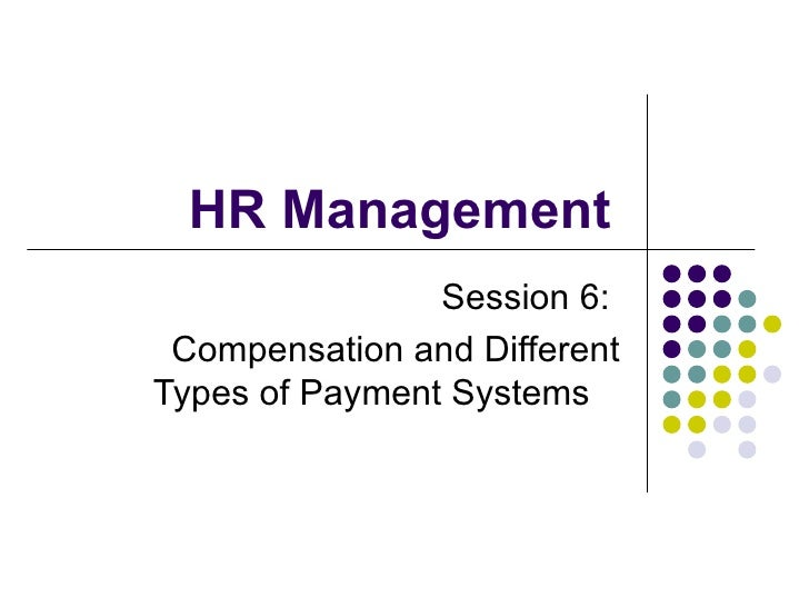 HR Management  Session 6:  Compensation and Different Types of Payment Systems