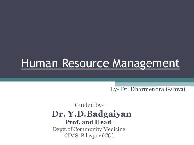 Human Resource Management By – Dr. By- Dr. Dharmendra Gahwai Guided by- Dr. Y.D.Badgaiyan Prof. and Head Deptt.of Communit...