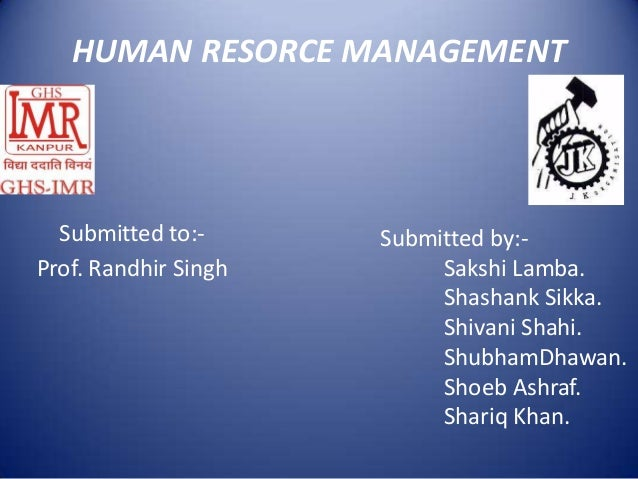 HUMAN RESORCE MANAGEMENT  Submitted to:-      Submitted by:-Prof. Randhir Singh        Sakshi Lamba.                      ...
