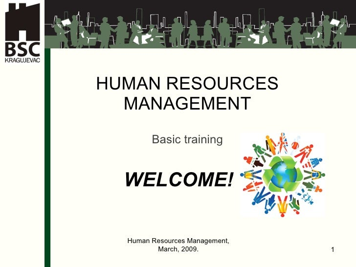 HUMAN RESOURCES MANAGEMENT Ba sic training WELCOME ! Human Resources Management, March, 2009.