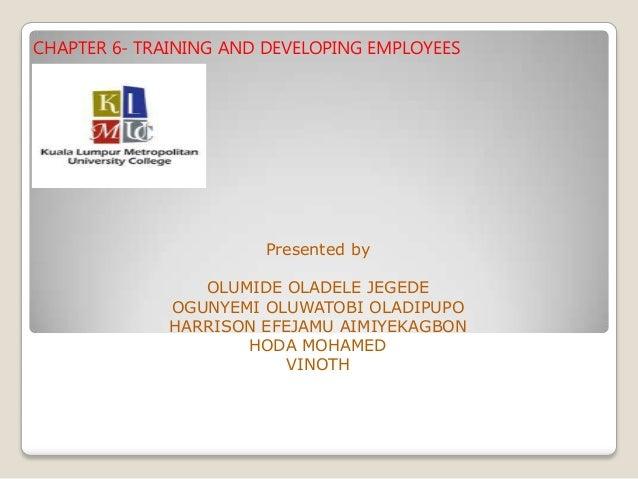CHAPTER 6- TRAINING AND DEVELOPING EMPLOYEES Presented by OLUMIDE OLADELE JEGEDE OGUNYEMI OLUWATOBI OLADIPUPO HARRISON EFE...