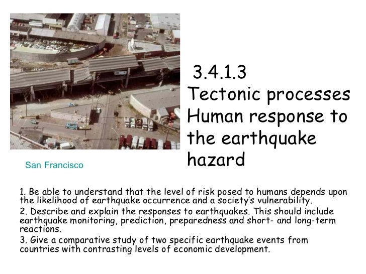 3.4.1.3  Tectonic processes  Human response to the earthquake hazard 1. Be able to understand that the level of risk pos...
