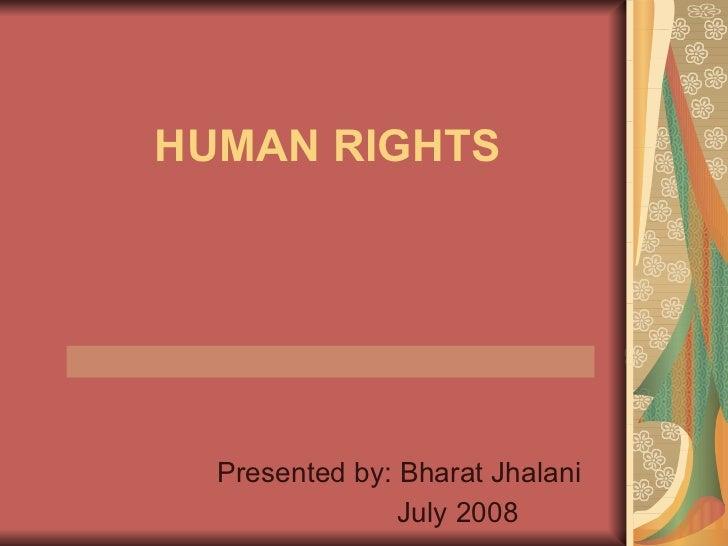 HUMAN RIGHTS Presented by: Bharat Jhalani July 2008