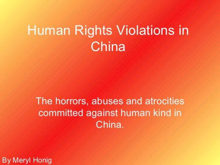 Human Rights Violations in China The horrors, abuses and atrocities committed against human kind in China. By Meryl Honig