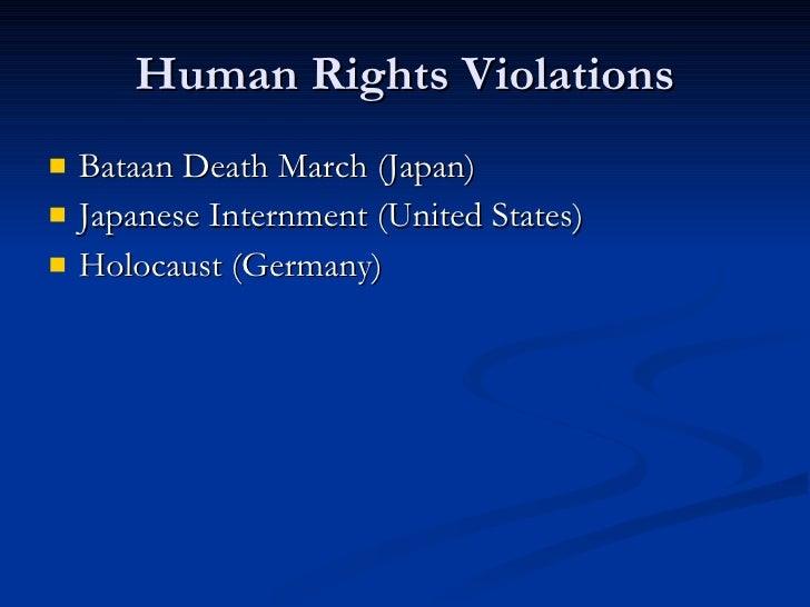 Human Rights Violations <ul><li>Bataan Death March (Japan) </li></ul><ul><li>Japanese Internment (United States) </li></ul...