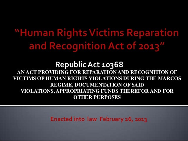 Republic Act 10368 AN ACT PROVIDING FOR REPARATION AND RECOGNITION OFVICTIMS OF HUMAN RIGHTS VIOLATIONS DURING THE MARCOS ...