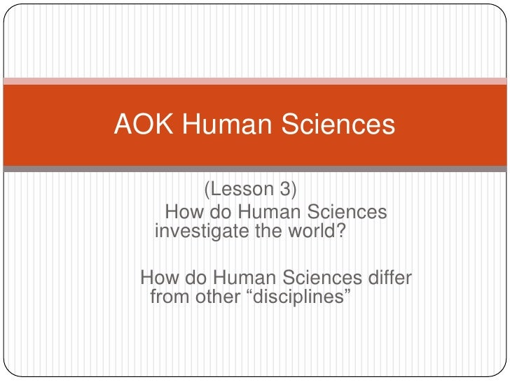 AOK Human Sciences       (Lesson 3)    How do Human Sciences  investigate the world? How do Human Sciences differ  from ot...