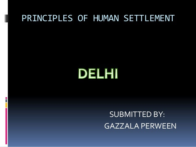 PRINCIPLES OF HUMAN SETTLEMENT  SUBMITTED BY: GAZZALA PERWEEN