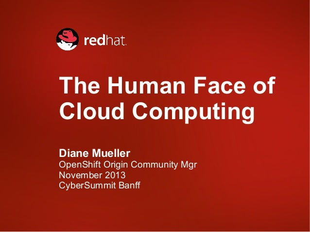 Human Face of Cloud Computing Cyber Summit 2013 Diane Mueller Red Hat OpenShift Origin Community Manager