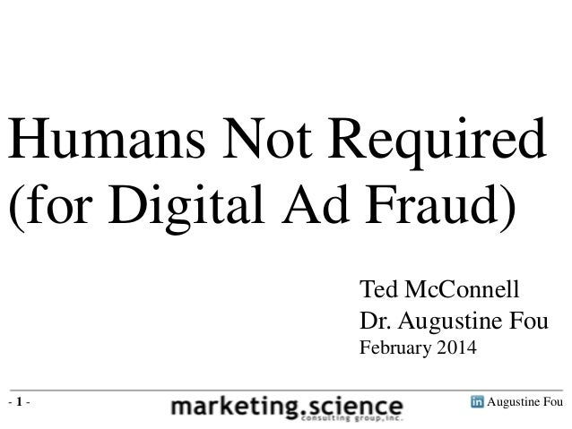 Humans Not Required (for Digital Ad Fraud) Ted McConnell Dr. Augustine Fou February 2014 -1-  Augustine Fou
