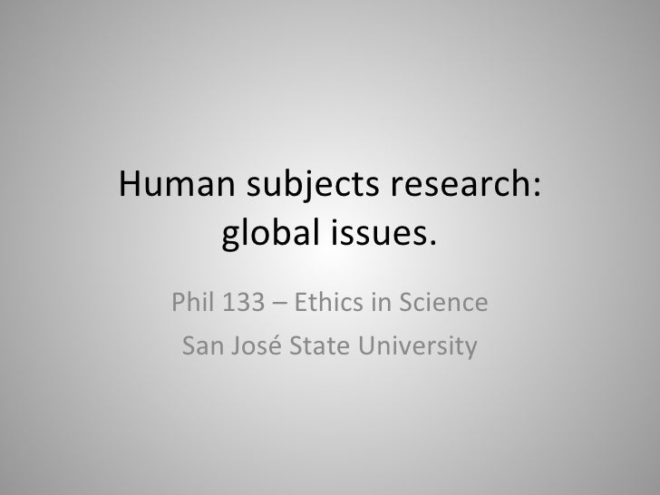Human subjects research: global issues. Phil 133 – Ethics in Science San José State University